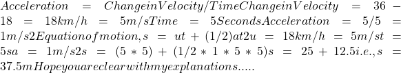 Acceleration = Change in Velocity/Time Change in Velocity = 36-18 = 18 km/h=5 m/s Time= 5 Seconds Acceleration = 5/5= 1 m/s2 Equation of motion,s=ut+(1/2)at2 u=18 km/h=5 m/s t=5 s a=1 m/s2 s= (5*5)+(1/2*1*5*5) s=25+12.5 i.e., s=37.5 m Hope you are clear with my explanations .....