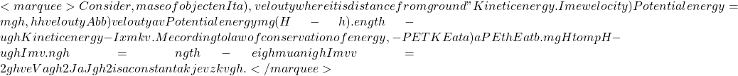 """<marquee>Consider, mase of objecten It a), velouty  where it is distance from ground"""" Kinetic energy. I me welocity) Potential energy = mgh, hh velouty Abb) velouty av Potential energy & mg (H-h). ength- ugh Kinetic energy - Ix mkv. Mecording to law of conservation of energy, - PETKE at a) a PE thEatb. mgH to mpH-ugh & I mv². ngh = ngth - eigh & & mua nigh ² I mv v² = 2gh ve Vagh 2 Ja Jgh √2 is a constantak je v zk vgh .</marquee>"""