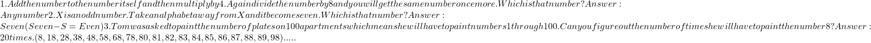 1. Add the number to the number itself and then multiply by 4. Again divide the number by 8 and you will get the same number once more. Which is that number?Answer: Any number2. X is an odd number. Take an alphabet away from X and it becomes even. Which is that number?Answer: Seven (Seven-S=Even)3. Tom was asked to paint the number of plates on 100 apartments which means he will have to paint numbers 1 through 100. Can you figure out the number of times he will have to paint the number 8?Answer: 20 times. (8, 18, 28, 38, 48, 58, 68, 78, 80, 81, 82, 83, 84, 85, 86, 87, 88, 89, 98).....